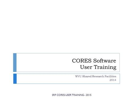 CORES Software User Training WVU Shared Research Facilities 2014 SRF CORES USER TRAINING - 2015.