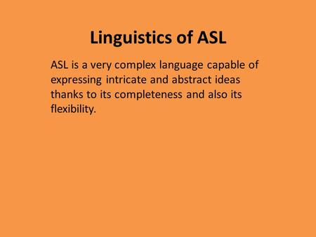 Linguistics of ASL ASL is a very complex language capable of expressing intricate and abstract ideas thanks to its completeness and also its flexibility.