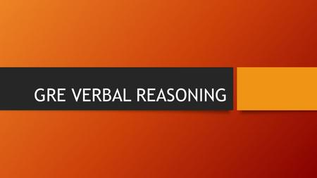 GRE VERBAL REASONING. Verbal Reasoning Overview Draws heavily on Vocabulary & tests it Contextually Detect Relationships among Words Understand the Logic.