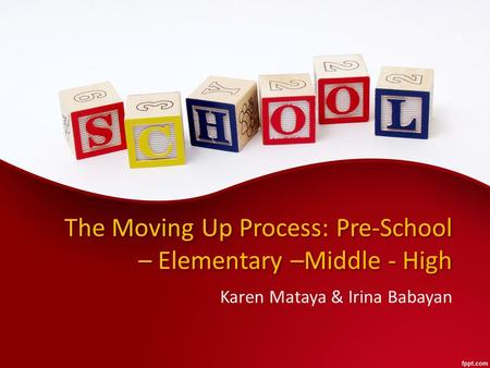 The Moving Up Process: Pre-School – Elementary –Middle - High Karen Mataya & Irina Babayan.