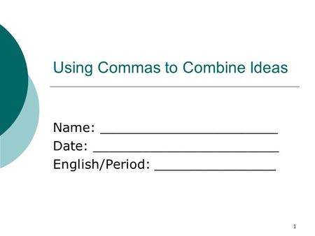 1 Using Commas to Combine Ideas Name: ______________________ Date: _______________________ English/Period: _______________.