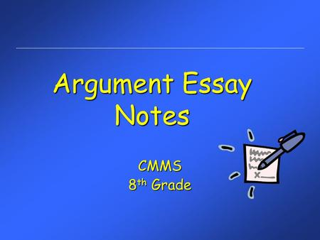 Argument Essay Notes CMMS 8 th Grade. The Purpose of an Argument Essay To persuade or convince someone or a group of people to agree with your position.