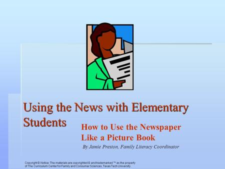 Using the News with Elementary Students How to Use the Newspaper Like a Picture Book By Jamie Preston, Family Literacy Coordinator Copyright © Notice:
