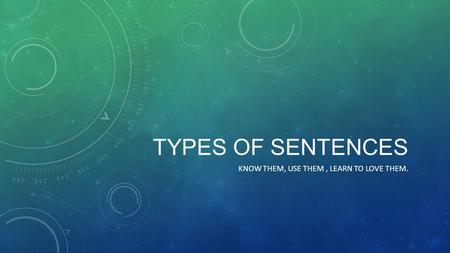 TYPES OF SENTENCES KNOW THEM, USE THEM, LEARN TO LOVE THEM.