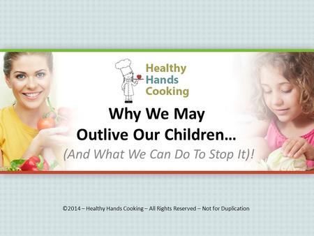 Why We May Outlive Our Children… (And What We Can Do To Stop It)! ©2014 – Healthy Hands Cooking – All Rights Reserved – Not for Duplication.