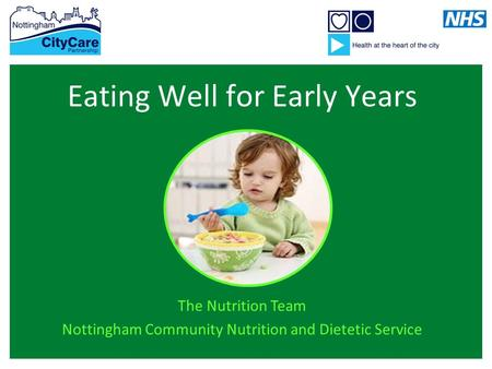 Eating Well for Early Years The Nutrition Team Nottingham Community Nutrition and Dietetic Service.