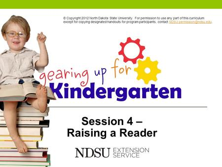 Session 4 – Raising a Reader © Copyright 2012 North Dakota State University. For permission to use any part of this curriculum except for copying designated.