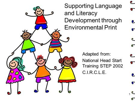 Supporting Language and Literacy Development through Environmental Print Adapted from: National Head Start Training STEP 2002 C.I.R.C.L.E. 1.