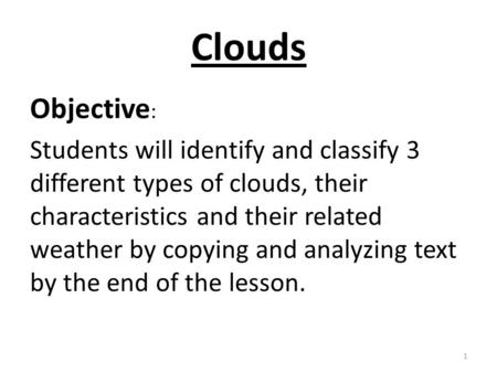 Clouds Objective : Students will identify and classify 3 different types of clouds, their characteristics and their related weather by copying and analyzing.