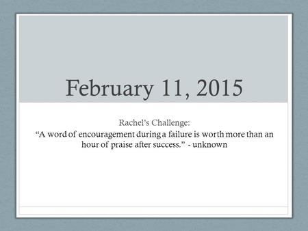 "February 11, 2015 Rachel's Challenge: ""A word of encouragement during a failure is worth more than an hour of praise after success."" - unknown."