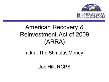 American Recovery & Reinvestment Act of 2009 (ARRA) a.k.a. The Stimulus Money Joe Hill, RCPS.
