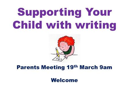 Supporting Your Child with writing Parents Meeting 19 th March 9am Welcome.
