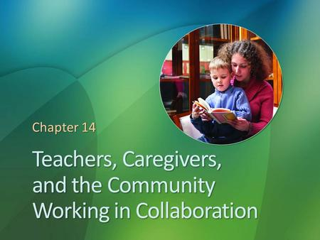 Teachers, Caregivers, and the Community Working in Collaboration Chapter 14.