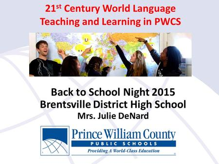 21 st Century World Language Teaching and Learning in PWCS Back to School Night 2015 Brentsville District High School Mrs. Julie DeNard.
