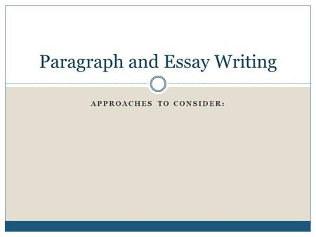 APPROACHES TO CONSIDER: Paragraph and Essay Writing.