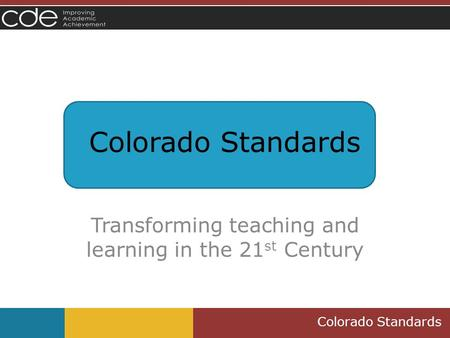 Colorado Standards Transforming teaching and learning in the 21 st Century.