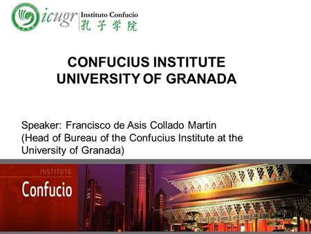 CONFUCIUS INSTITUTE UNIVERSITY OF GRANADA Speaker: Francisco de Asis Collado Martin (Head of Bureau of the Confucius Institute at the University of Granada)
