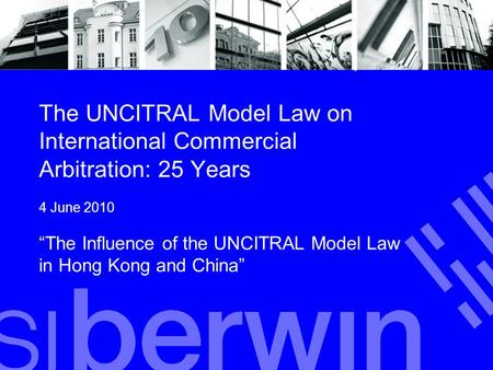 "The UNCITRAL Model Law on International Commercial Arbitration: 25 Years 4 June 2010 ""The Influence of the UNCITRAL Model Law in Hong Kong and China"""