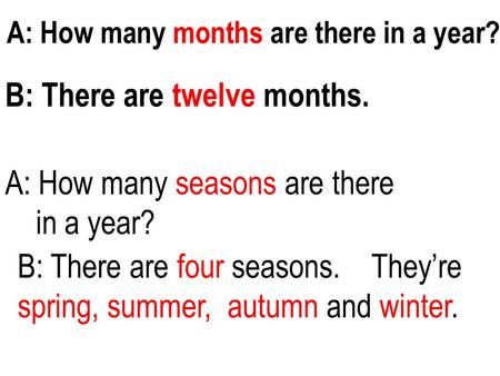 A: How many months are there in a year? B: There are twelve months. A: How many seasons are there in a year? B: There are four seasons. They're spring,