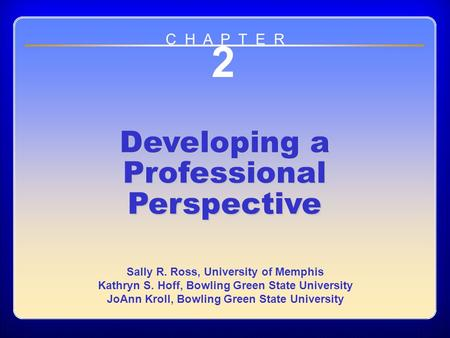Chapter 2 2 Developing a Professional Perspective Sally R. Ross, University of Memphis Kathryn S. Hoff, Bowling Green State University JoAnn Kroll, Bowling.
