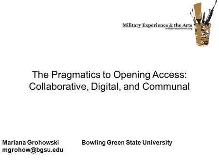 The Pragmatics to Opening Access: Collaborative, Digital, and Communal Mariana Grohowski Bowling Green State University