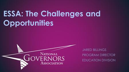 ESSA: The Challenges and Opportunities JARED BILLINGS PROGRAM DIRECTOR EDUCATION DIVISION.