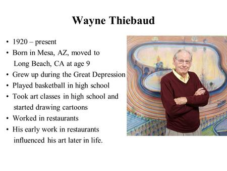 Wayne Thiebaud 1920 – present Born in Mesa, AZ, moved to Long Beach, CA at age 9 Grew up during the Great Depression Played basketball in high school Took.