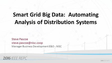 Smart Grid Big Data: Automating Analysis of Distribution Systems Steve Pascoe Manager Business Development E&O - NISC.