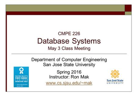 CMPE 226 Database Systems May 3 Class Meeting Department of Computer Engineering San Jose State University Spring 2016 Instructor: Ron Mak www.cs.sjsu.edu/~mak.