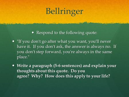 Bellringer Respond to the following quote: Respond to the following quote: If you don't go after what you want, you'll never have it. If you don't ask,