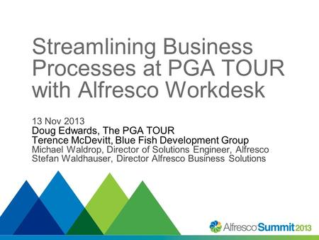 Streamlining Business Processes at PGA TOUR with Alfresco Workdesk 13 Nov 2013 Doug Edwards, The PGA TOUR Terence McDevitt, Blue Fish Development Group.