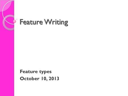 Feature Writing Feature types October 10, 2013. Feature Writing Feature Types The range of features types is lengthy - but what it calls for is imagination,