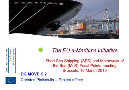 The EU e-Maritime Initiative Short Sea Shipping (SSS) and Motorways of the Sea (MoS) Focal Points meeting Brussels, 18 March 2010 DG MOVE C.2 Christos.