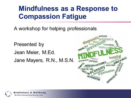 Mindfulness as a Response to Compassion Fatigue A workshop for helping professionals Presented by Jean Meier, M.Ed. Jane Mayers, R.N., M.S.N.