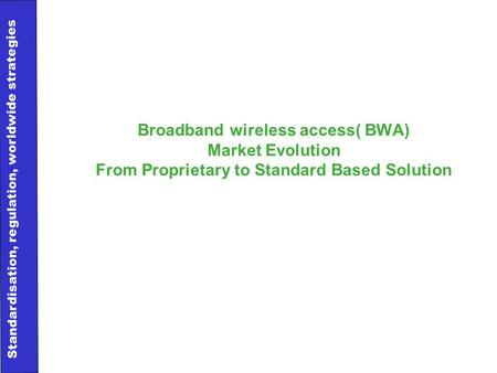 11 Standardisation, regulation, worldwide strategies Broadband wireless access( BWA) Market Evolution From Proprietary to Standard Based Solution.