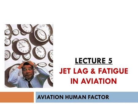 LECTURE 5 JET LAG & FATIGUE IN AVIATION AVIATION HUMAN FACTOR.