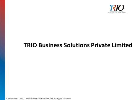 TRIO Business Solutions Private Limited 'Confidential' 2010 TRIO Business Solutions Pvt. Ltd. All rights reserved.