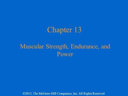 ©2013, The McGraw-Hill Companies, Inc. All Rights Reserved Chapter 13 Muscular Strength, Endurance, and Power.