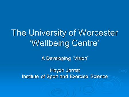 The University of Worcester 'Wellbeing Centre' A Developing 'Vision' Haydn Jarrett Institute of Sport and Exercise Science.