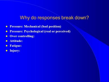 Why do responses break down? Pressure: Mechanical (bad position) Pressure: Psychological (real or perceived) Over controlling: Attitude: Fatigue: Injury:
