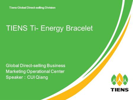 Global Direct-selling Business Marketing Operational Center Speaker : CUI Qiang TIENS Ti- Energy Bracelet Tiens Global Direct-selling Division.