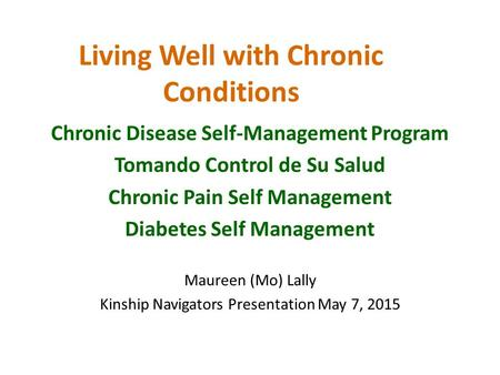 Living Well with Chronic Conditions Chronic Disease Self-Management Program Tomando Control de Su Salud Chronic Pain Self Management Diabetes Self Management.