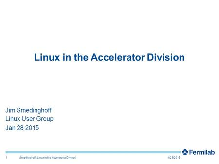 Linux in the Accelerator Division Jim Smedinghoff Linux User Group Jan 28 2015 1/28/2015Smedinghoff | Linux in the Accelerator Division1.