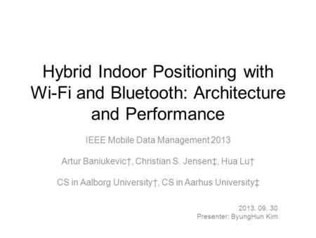 Hybrid Indoor Positioning with Wi-Fi and Bluetooth: Architecture and Performance IEEE Mobile Data Management 2013 Artur Baniukevic†, Christian S. Jensen‡,