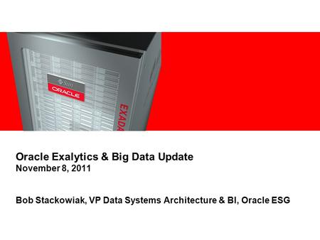 Oracle Exalytics & Big Data Update November 8, 2011 Bob Stackowiak, VP Data Systems Architecture & BI, Oracle ESG.