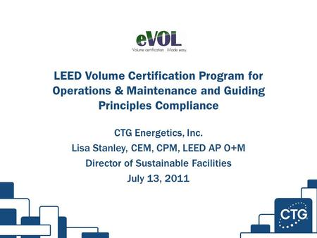 LEED Volume Certification Program for Operations & Maintenance and Guiding Principles Compliance CTG Energetics, Inc. Lisa Stanley, CEM, CPM, LEED AP O+M.
