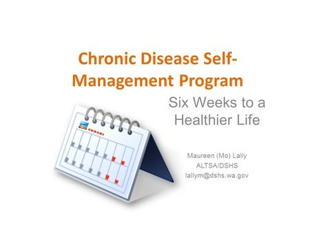 Chronic Disease Self- Management Program Six Weeks to a Healthier Life Maureen (Mo) Lally ALTSA/DSHS