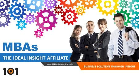 THE IDEAL INSIGHT AFFILIATE BUSINESS SOLUTION THROUGH INSIGHT www.101businessinsights.info MBAs.