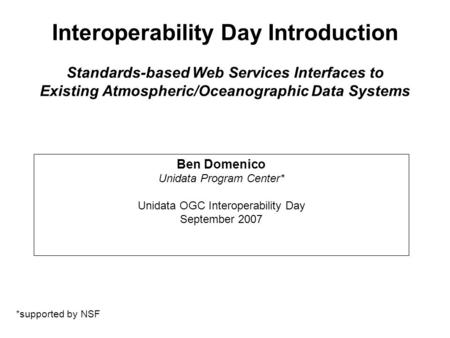 Interoperability Day Introduction Standards-based Web Services Interfaces to Existing Atmospheric/Oceanographic Data Systems Ben Domenico Unidata Program.
