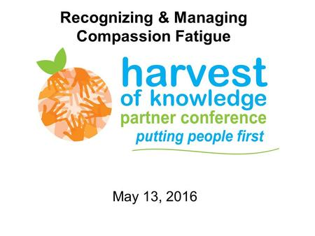 Recognizing & Managing Compassion Fatigue May 13, 2016.